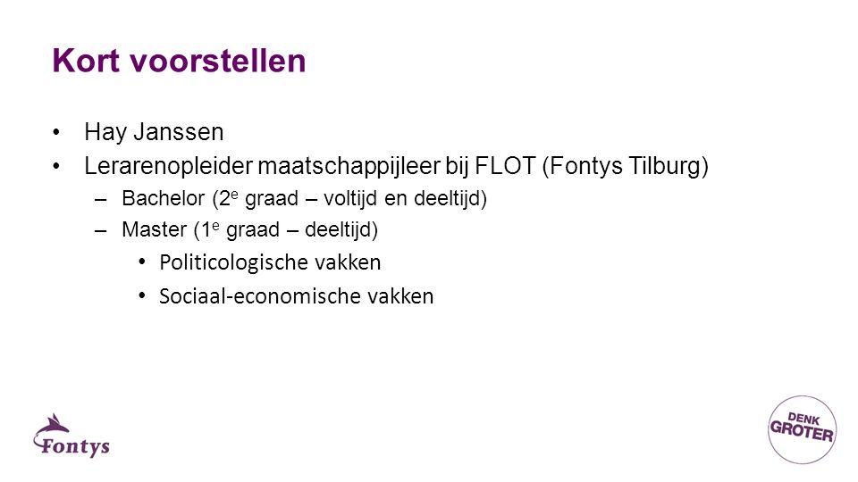 Kort voorstellen Hay Janssen Lerarenopleider maatschappijleer bij FLOT (Fontys Tilburg) –Bachelor (2 e graad – voltijd en deeltijd) –Master (1 e graad – deeltijd) Politicologische vakken Sociaal-economische vakken