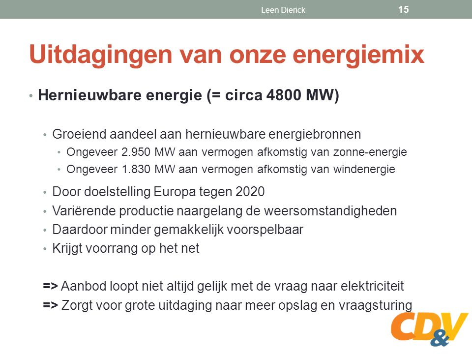 Uitdagingen van onze energiemix Hernieuwbare energie (= circa 4800 MW) Groeiend aandeel aan hernieuwbare energiebronnen Ongeveer 2.950 MW aan vermogen afkomstig van zonne-energie Ongeveer 1.830 MW aan vermogen afkomstig van windenergie Door doelstelling Europa tegen 2020 Variërende productie naargelang de weersomstandigheden Daardoor minder gemakkelijk voorspelbaar Krijgt voorrang op het net => Aanbod loopt niet altijd gelijk met de vraag naar elektriciteit => Zorgt voor grote uitdaging naar meer opslag en vraagsturing Leen Dierick 15