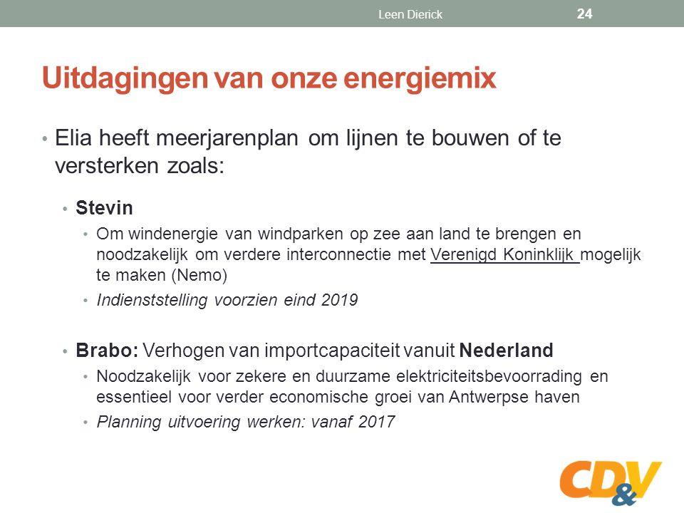 Uitdagingen van onze energiemix Elia heeft meerjarenplan om lijnen te bouwen of te versterken zoals: Stevin Om windenergie van windparken op zee aan land te brengen en noodzakelijk om verdere interconnectie met Verenigd Koninklijk mogelijk te maken (Nemo) Indienststelling voorzien eind 2019 Brabo: Verhogen van importcapaciteit vanuit Nederland Noodzakelijk voor zekere en duurzame elektriciteitsbevoorrading en essentieel voor verder economische groei van Antwerpse haven Planning uitvoering werken: vanaf 2017 Leen Dierick 24