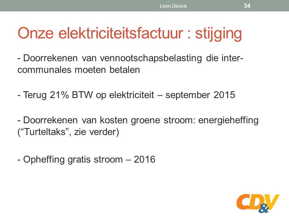 Onze elektriciteitsfactuur : stijging - Doorrekenen van vennootschapsbelasting die inter- communales moeten betalen - Terug 21% BTW op elektriciteit – september 2015 - Doorrekenen van kosten groene stroom: energieheffing ( Turteltaks , zie verder) - Opheffing gratis stroom – 2016 Leen Dierick 34