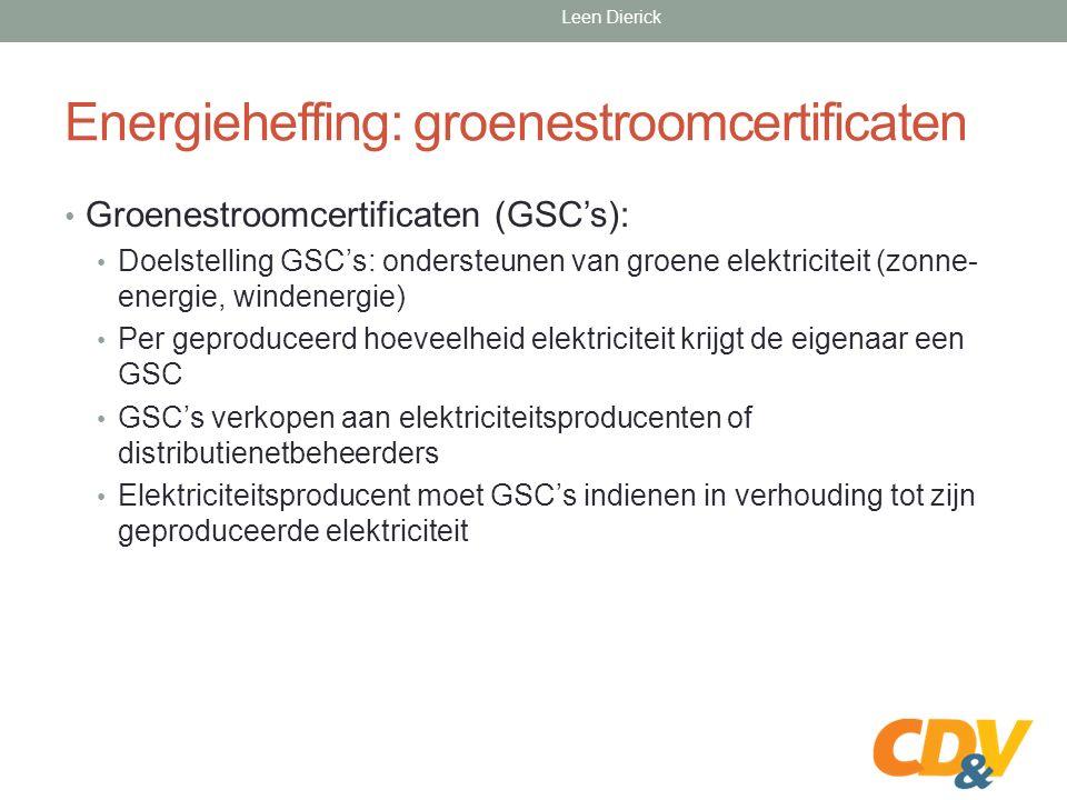 Energieheffing: groenestroomcertificaten Groenestroomcertificaten (GSC's): Doelstelling GSC's: ondersteunen van groene elektriciteit (zonne- energie, windenergie) Per geproduceerd hoeveelheid elektriciteit krijgt de eigenaar een GSC GSC's verkopen aan elektriciteitsproducenten of distributienetbeheerders Elektriciteitsproducent moet GSC's indienen in verhouding tot zijn geproduceerde elektriciteit Leen Dierick
