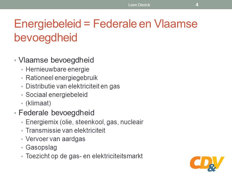 Energiebeleid = Federale en Vlaamse bevoegdheid Vlaamse bevoegdheid Hernieuwbare energie Rationeel energiegebruik Distributie van elektriciteit en gas Sociaal energiebeleid (klimaat) Federale bevoegdheid Energiemix (olie, steenkool, gas, nucleair Transmissie van elektriciteit Vervoer van aardgas Gasopslag Toezicht op de gas- en elektriciteitsmarkt Leen Dierick 4