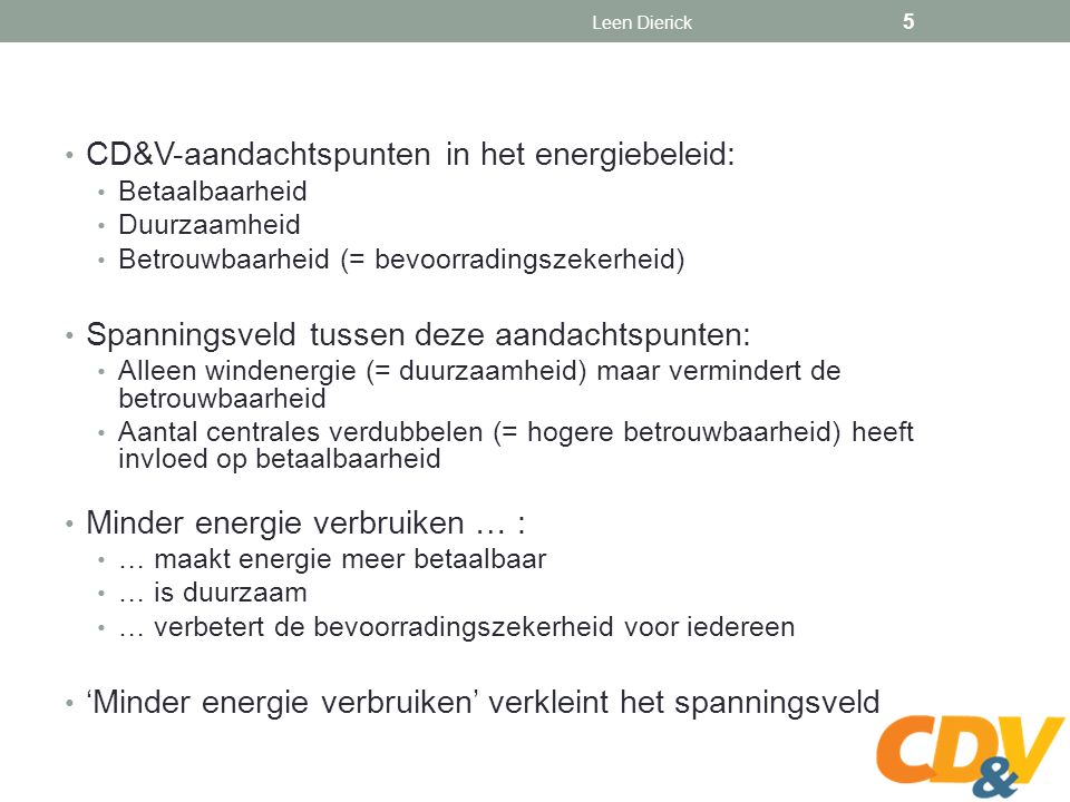 CD&V-aandachtspunten in het energiebeleid: Betaalbaarheid Duurzaamheid Betrouwbaarheid (= bevoorradingszekerheid) Spanningsveld tussen deze aandachtspunten: Alleen windenergie (= duurzaamheid) maar vermindert de betrouwbaarheid Aantal centrales verdubbelen (= hogere betrouwbaarheid) heeft invloed op betaalbaarheid Minder energie verbruiken … : … maakt energie meer betaalbaar … is duurzaam … verbetert de bevoorradingszekerheid voor iedereen 'Minder energie verbruiken' verkleint het spanningsveld Leen Dierick 5