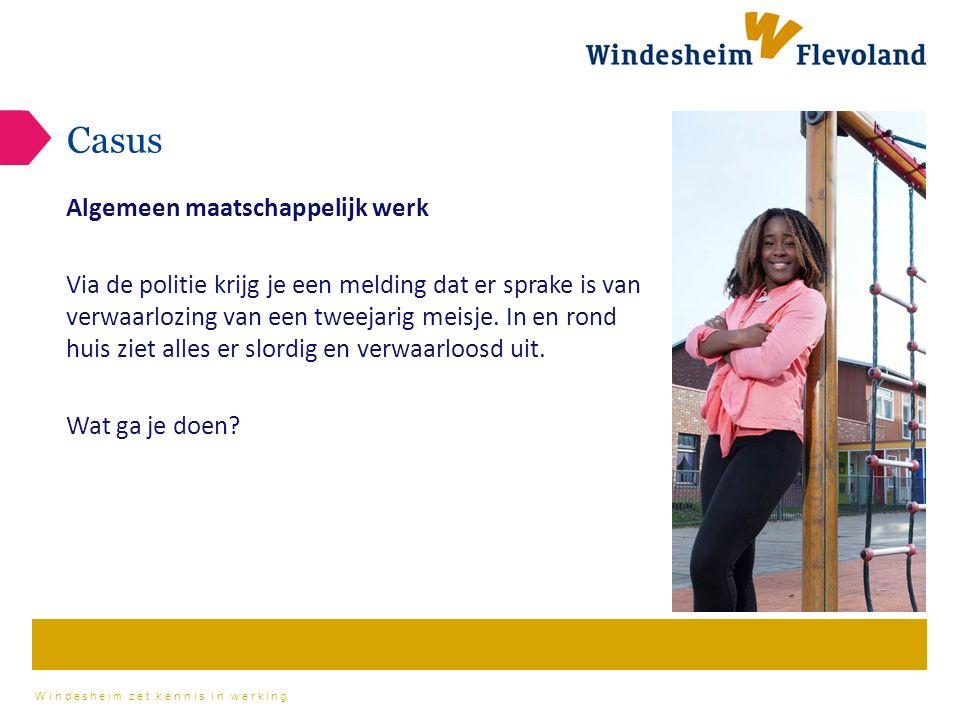 Windesheim zet kennis in werking Casus Algemeen maatschappelijk werk Via de politie krijg je een melding dat er sprake is van verwaarlozing van een tweejarig meisje.