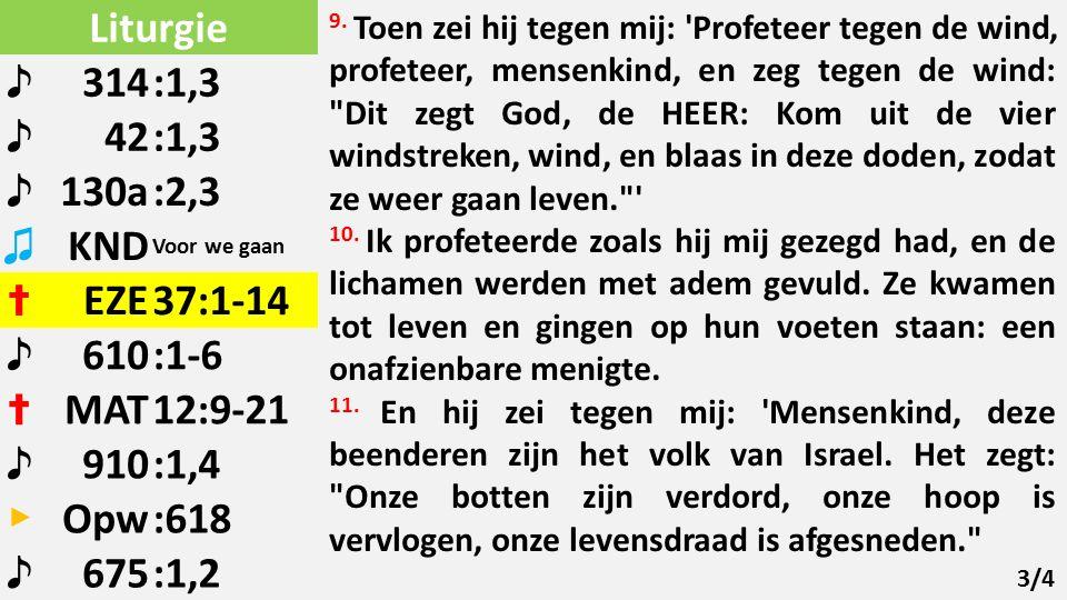 Liturgie ♪ 314:1,3 ♪ 42:1,3 ♪ 130a:2,3 ♫ KND Voor we gaan ✝ EZE37:1-14 ♪ 610:1-6 ✝ MAT12:9-21 ♪ 910:1,4 ▶ Opw:618 ♪ 675:1,2 9.