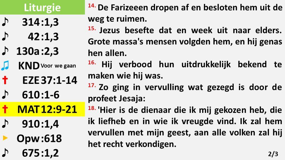 Liturgie ♪ 314:1,3 ♪ 42:1,3 ♪ 130a:2,3 ♫ KND Voor we gaan ✝ EZE37:1-14 ♪ 610:1-6 ✝ MAT12:9-21 ♪ 910:1,4 ▶ Opw:618 ♪ 675:1,2 14.