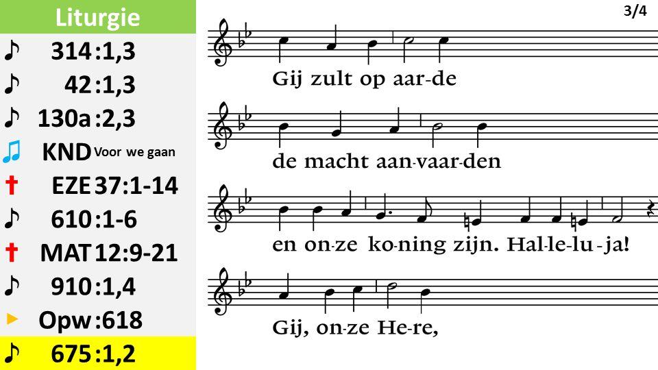 Liturgie ♪ 314:1,3 ♪ 42:1,3 ♪ 130a:2,3 ♫ KND Voor we gaan ✝ EZE37:1-14 ♪ 610:1-6 ✝ MAT12:9-21 ♪ 910:1,4 ▶ Opw:618 ♪ 675:1,2 3/4