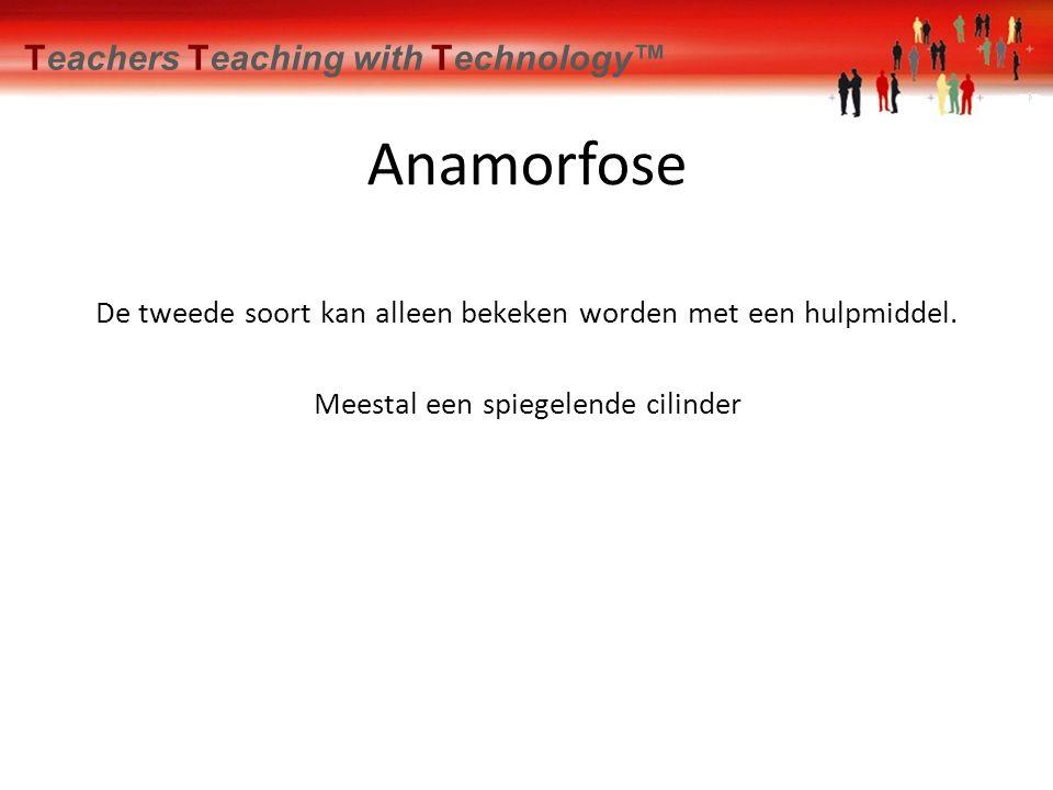 De tweede soort kan alleen bekeken worden met een hulpmiddel. Teachers Teaching with Technology™ Anamorfose Meestal een spiegelende cilinder