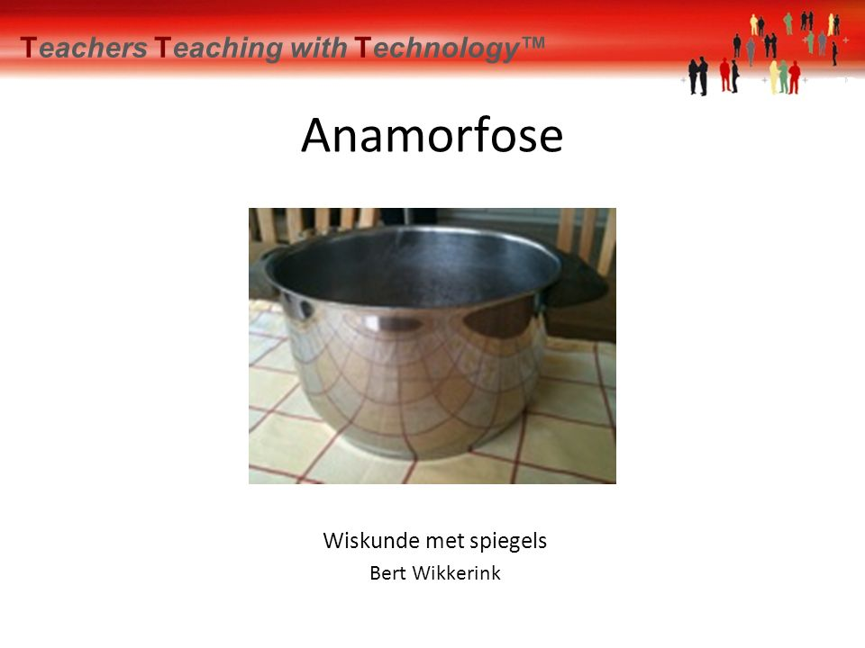 Teachers Teaching with Technology™ Anamorfose Wiskunde met spiegels Bert Wikkerink