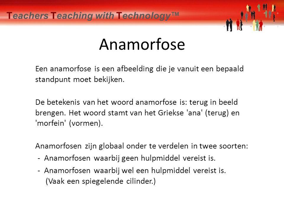 Teachers Teaching with Technology™ Anamorfose Een anamorfose is een afbeelding die je vanuit een bepaald standpunt moet bekijken. De betekenis van het