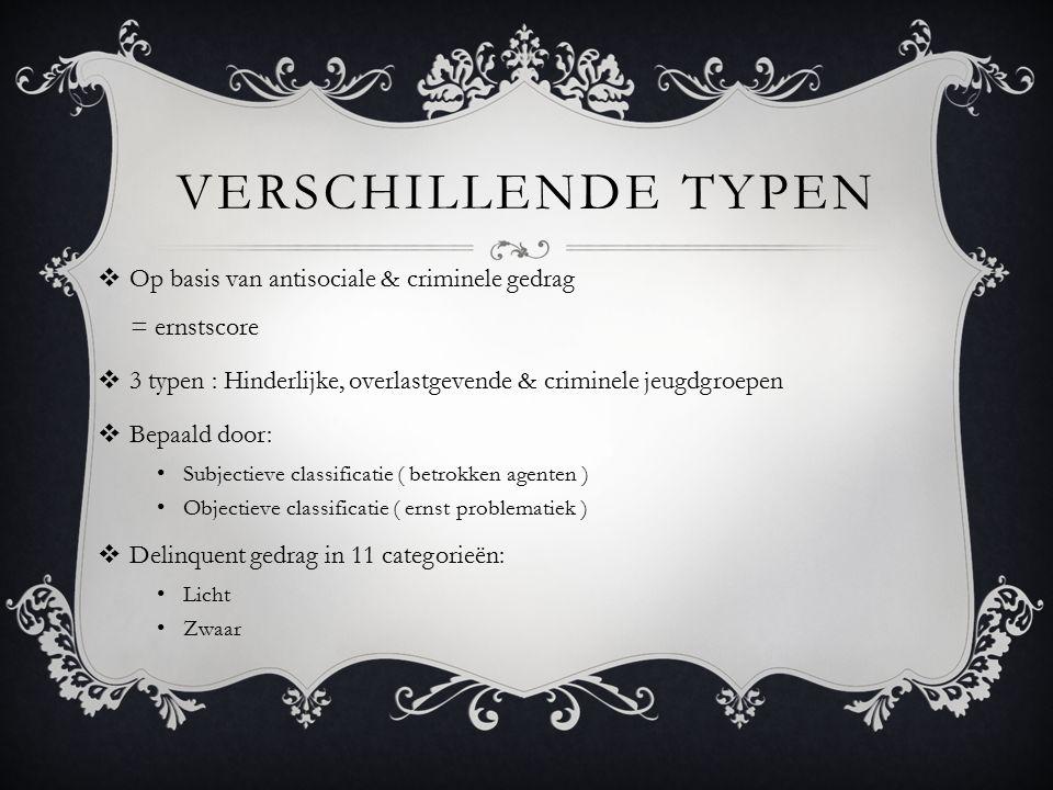 VERSCHILLENDE TYPEN  Op basis van antisociale & criminele gedrag = ernstscore  3 typen : Hinderlijke, overlastgevende & criminele jeugdgroepen  Bep