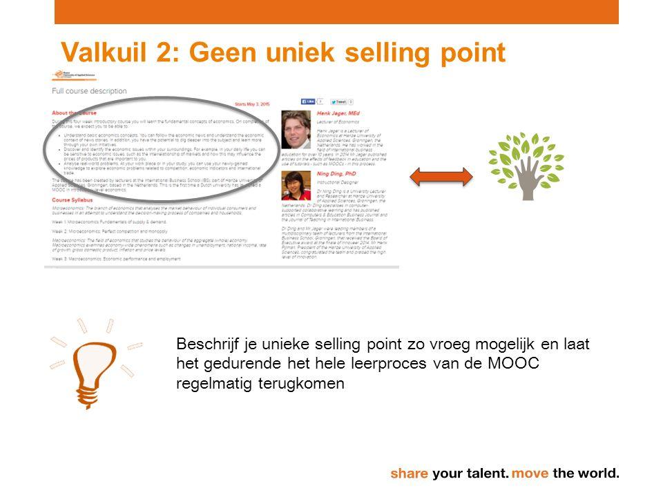 Valkuil 2: Geen uniek selling point Beschrijf je unieke selling point zo vroeg mogelijk en laat het gedurende het hele leerproces van de MOOC regelmatig terugkomen