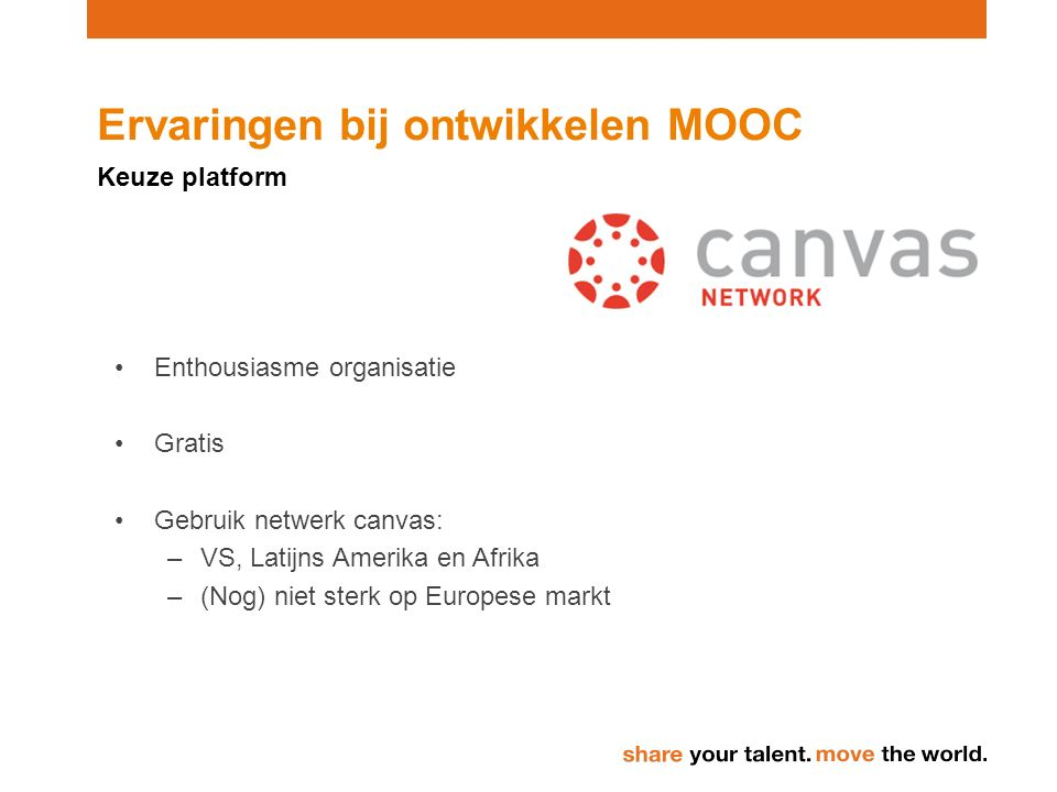 Ervaringen bij ontwikkelen MOOC Keuze platform Enthousiasme organisatie Gratis Gebruik netwerk canvas: –VS, Latijns Amerika en Afrika –(Nog) niet sterk op Europese markt