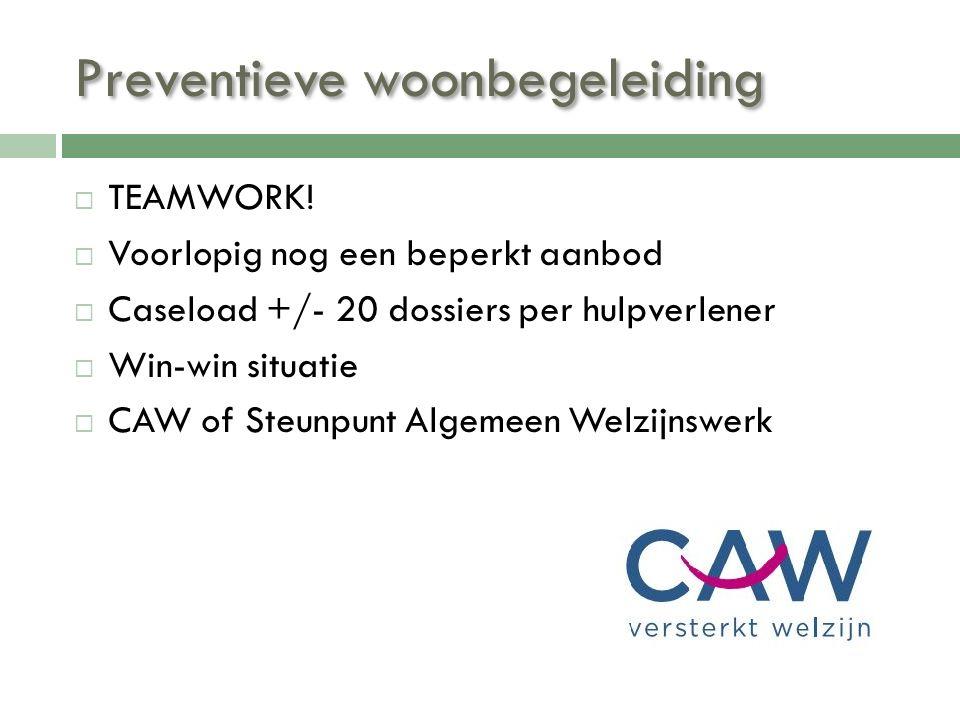 Preventieve woonbegeleiding  TEAMWORK!  Voorlopig nog een beperkt aanbod  Caseload +/- 20 dossiers per hulpverlener  Win-win situatie  CAW of Ste