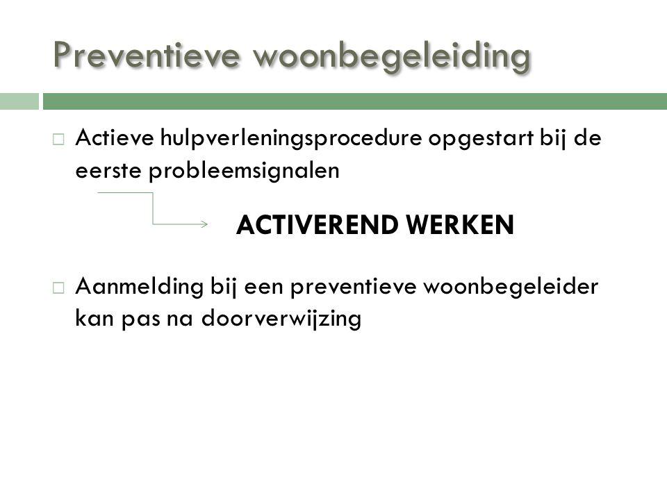 Preventieve woonbegeleiding  Actieve hulpverleningsprocedure opgestart bij de eerste probleemsignalen  Aanmelding bij een preventieve woonbegeleider