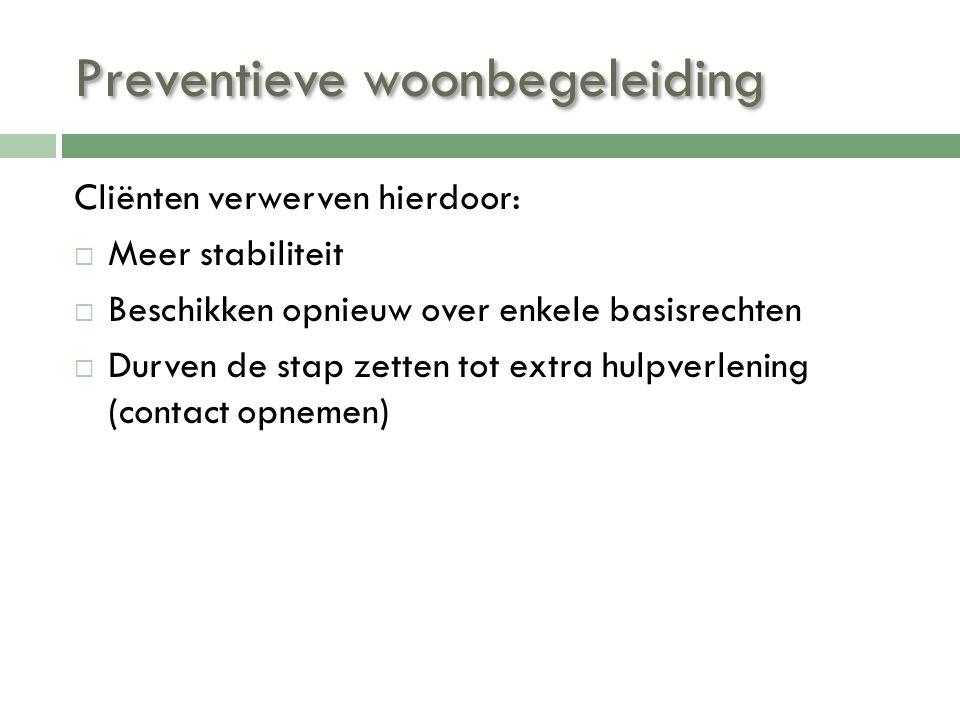 Preventieve woonbegeleiding Cliënten verwerven hierdoor:  Meer stabiliteit  Beschikken opnieuw over enkele basisrechten  Durven de stap zetten tot
