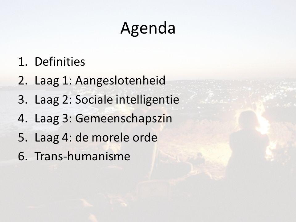 Agenda 1.Definities 2.Laag 1: Aangeslotenheid 3.Laag 2: Sociale intelligentie 4.Laag 3: Gemeenschapszin 5.Laag 4: de morele orde 6.Trans-humanisme