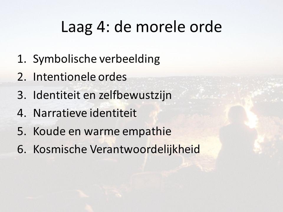 Laag 4: de morele orde 1.Symbolische verbeelding 2.Intentionele ordes 3.Identiteit en zelfbewustzijn 4.Narratieve identiteit 5.Koude en warme empathie 6.Kosmische Verantwoordelijkheid