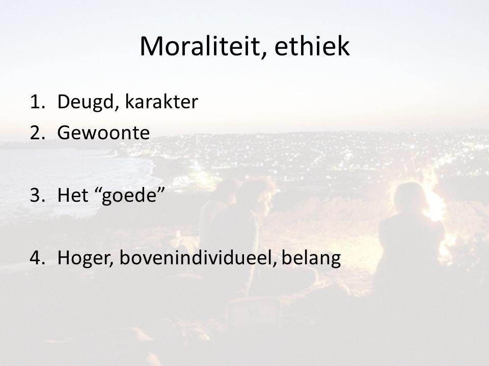 Moraliteit, ethiek 1.Deugd, karakter 2.Gewoonte 3.Het goede 4.Hoger, bovenindividueel, belang