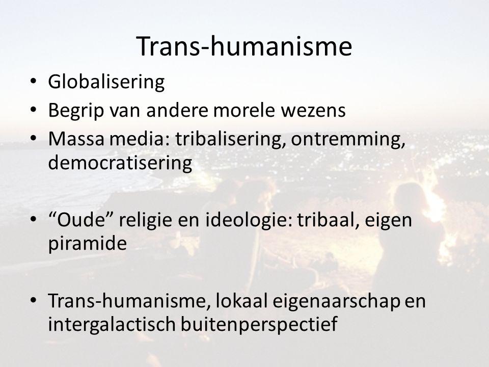 Trans-humanisme Globalisering Begrip van andere morele wezens Massa media: tribalisering, ontremming, democratisering Oude religie en ideologie: tribaal, eigen piramide Trans-humanisme, lokaal eigenaarschap en intergalactisch buitenperspectief