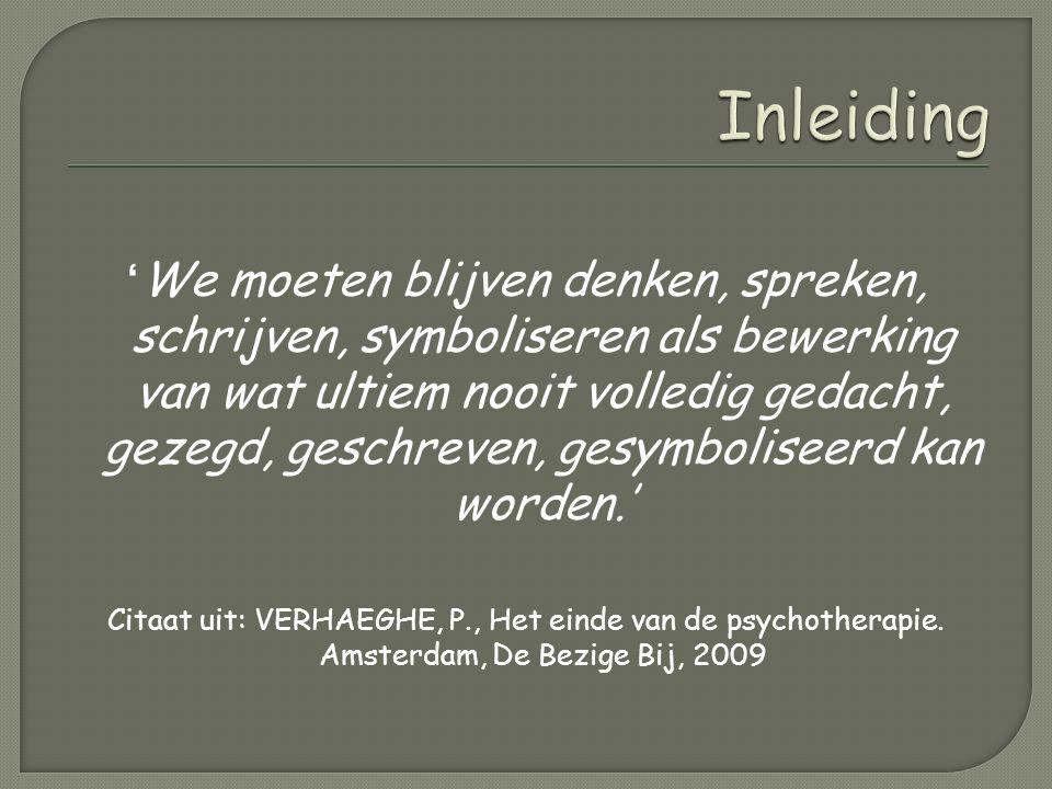 ' We moeten blijven denken, spreken, schrijven, symboliseren als bewerking van wat ultiem nooit volledig gedacht, gezegd, geschreven, gesymboliseerd kan worden.' Citaat uit: VERHAEGHE, P., Het einde van de psychotherapie.