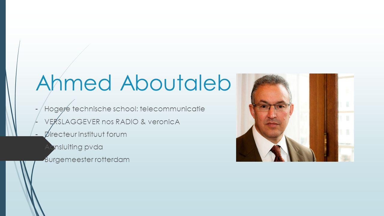 Ahmed Aboutaleb -Hogere technische school: telecommunicatie -VERSLAGGEVER nos RADIO & veronicA -Directeur instituut forum -Aansluiting pvda -Burgemeester rotterdam