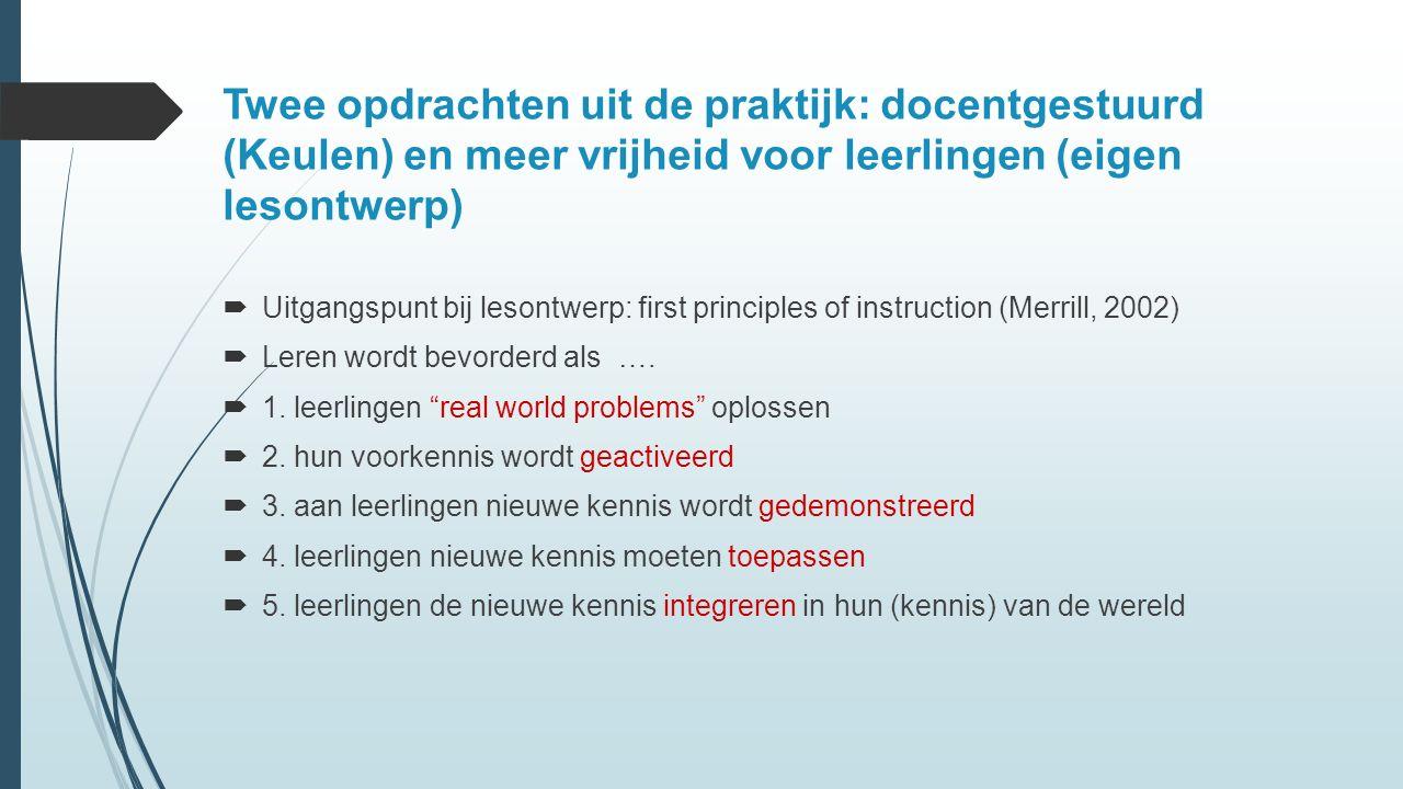Twee opdrachten uit de praktijk: docentgestuurd (Keulen) en meer vrijheid voor leerlingen (eigen lesontwerp)  Uitgangspunt bij lesontwerp: first principles of instruction (Merrill, 2002)  Leren wordt bevorderd als ….