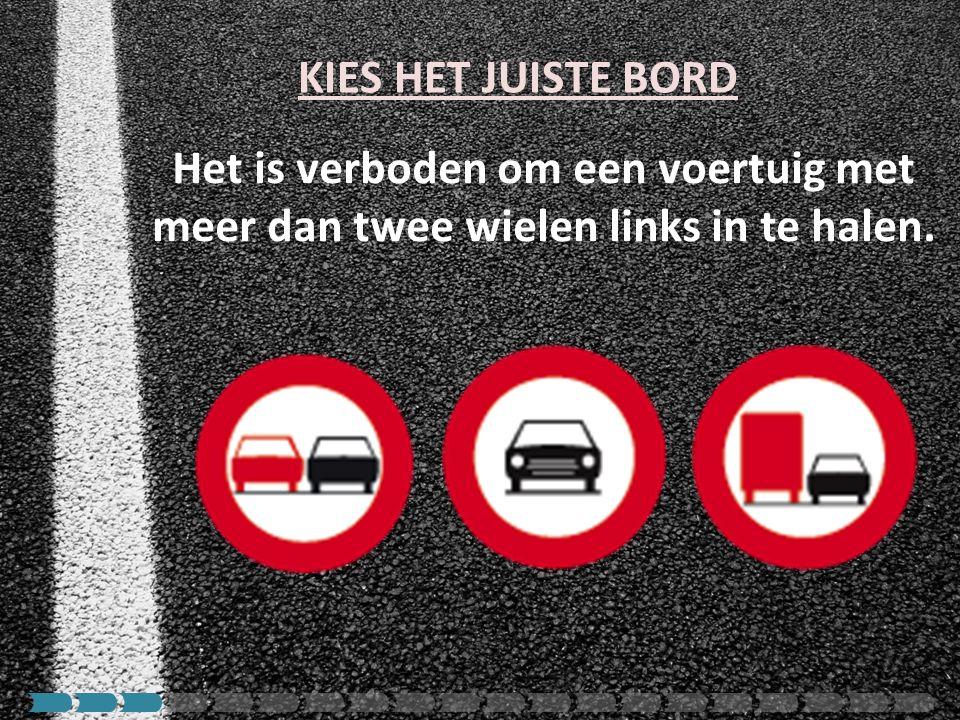 Het is verboden om een voertuig met meer dan twee wielen links in te halen. KIES HET JUISTE BORD
