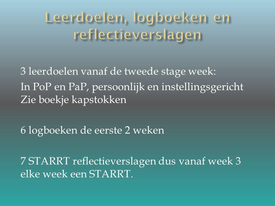 3 leerdoelen vanaf de tweede stage week: In PoP en PaP, persoonlijk en instellingsgericht Zie boekje kapstokken 6 logboeken de eerste 2 weken 7 STARRT reflectieverslagen dus vanaf week 3 elke week een STARRT.