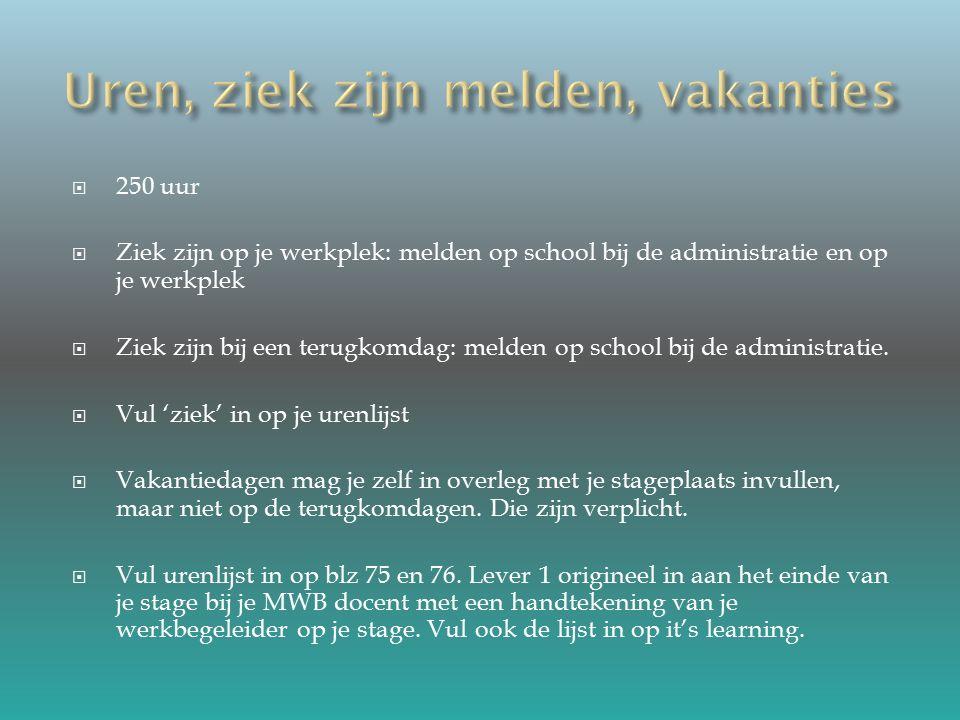  250 uur  Ziek zijn op je werkplek: melden op school bij de administratie en op je werkplek  Ziek zijn bij een terugkomdag: melden op school bij de administratie.