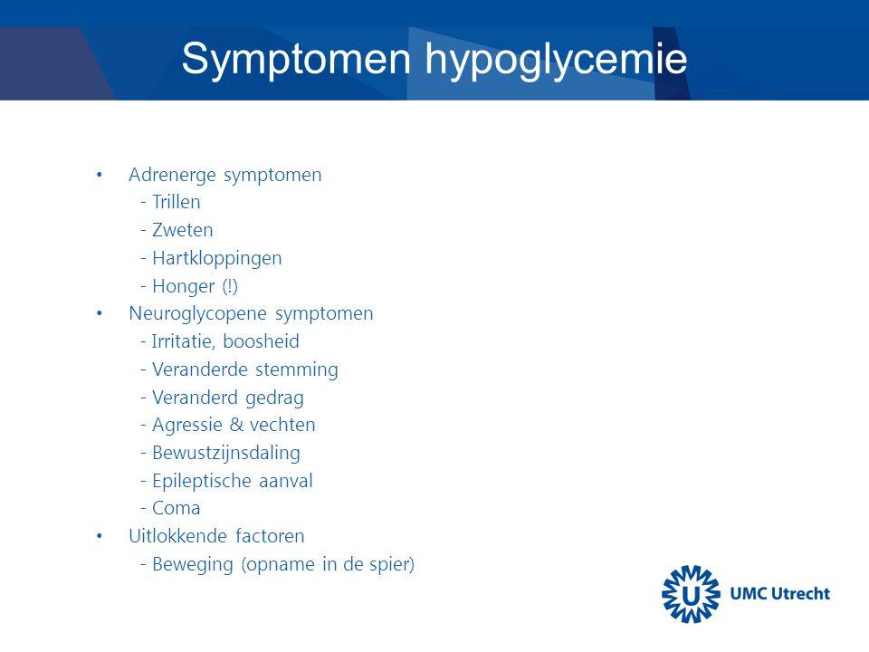 Adrenerge symptomen - Trillen - Zweten - Hartkloppingen - Honger (!) Neuroglycopene symptomen - Irritatie, boosheid - Veranderde stemming - Veranderd gedrag - Agressie & vechten - Bewustzijnsdaling - Epileptische aanval - Coma Uitlokkende factoren - Beweging (opname in de spier) Symptomen hypoglycemie
