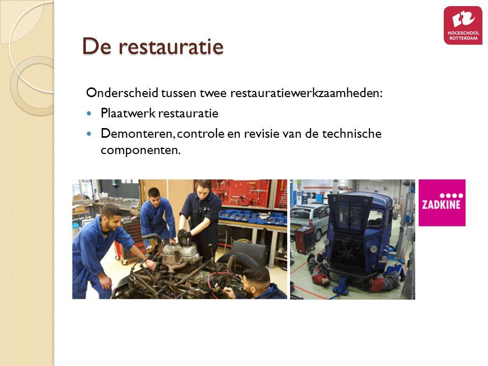 De restauratie Onderscheid tussen twee restauratiewerkzaamheden: Plaatwerk restauratie Demonteren, controle en revisie van de technische componenten.