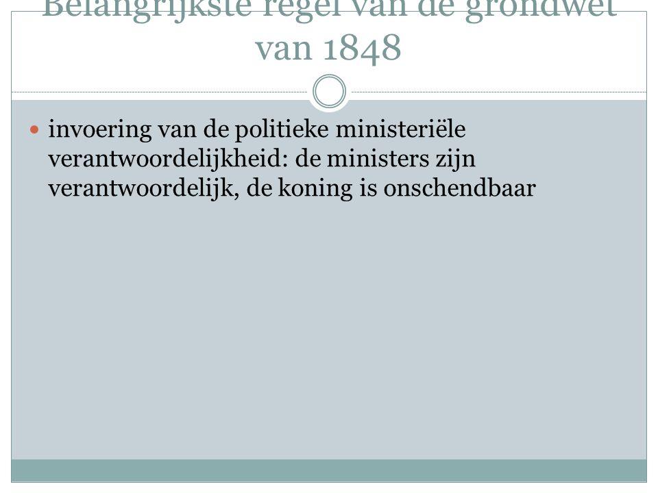 Belangrijkste regel van de grondwet van 1848 invoering van de politieke ministeriële verantwoordelijkheid: de ministers zijn verantwoordelijk, de koni