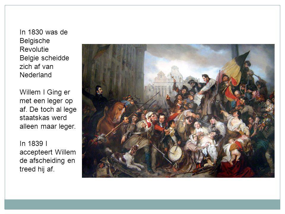 In 1830 was de Belgische Revolutie Belgie scheidde zich af van Nederland Willem I Ging er met een leger op af. De toch al lege staatskas werd alleen m