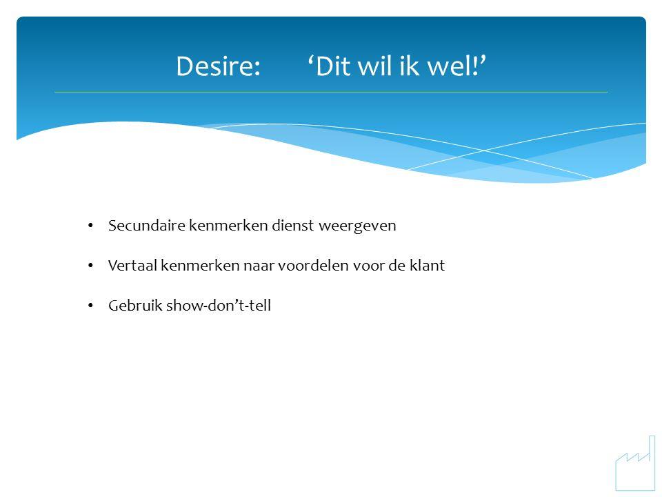 Desire:'Dit wil ik wel!' Secundaire kenmerken dienst weergeven Vertaal kenmerken naar voordelen voor de klant Gebruik show-don't-tell