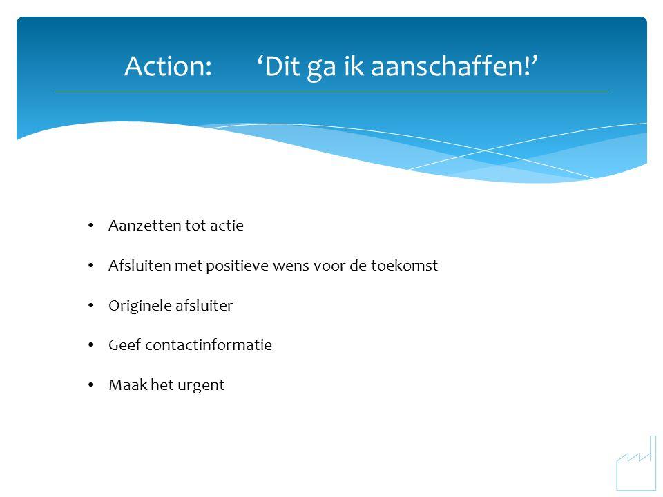 Action:'Dit ga ik aanschaffen!' Aanzetten tot actie Afsluiten met positieve wens voor de toekomst Originele afsluiter Geef contactinformatie Maak het urgent
