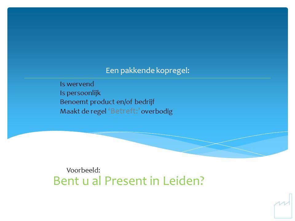 Een pakkende kopregel: Is wervend Is persoonlijk Benoemt product en/of bedrijf Maakt de regel 'Betreft:' overbodig Bent u al Present in Leiden.