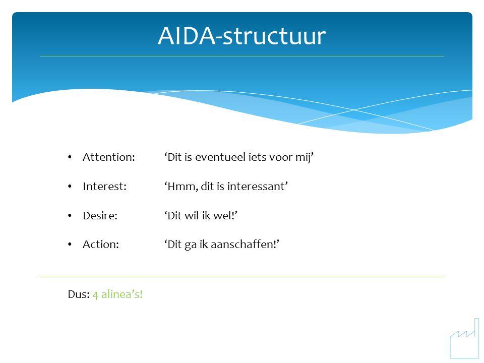 AIDA-structuur Attention:'Dit is eventueel iets voor mij' Interest:'Hmm, dit is interessant' Desire:'Dit wil ik wel!' Action:'Dit ga ik aanschaffen!' Dus: 4 alinea's!