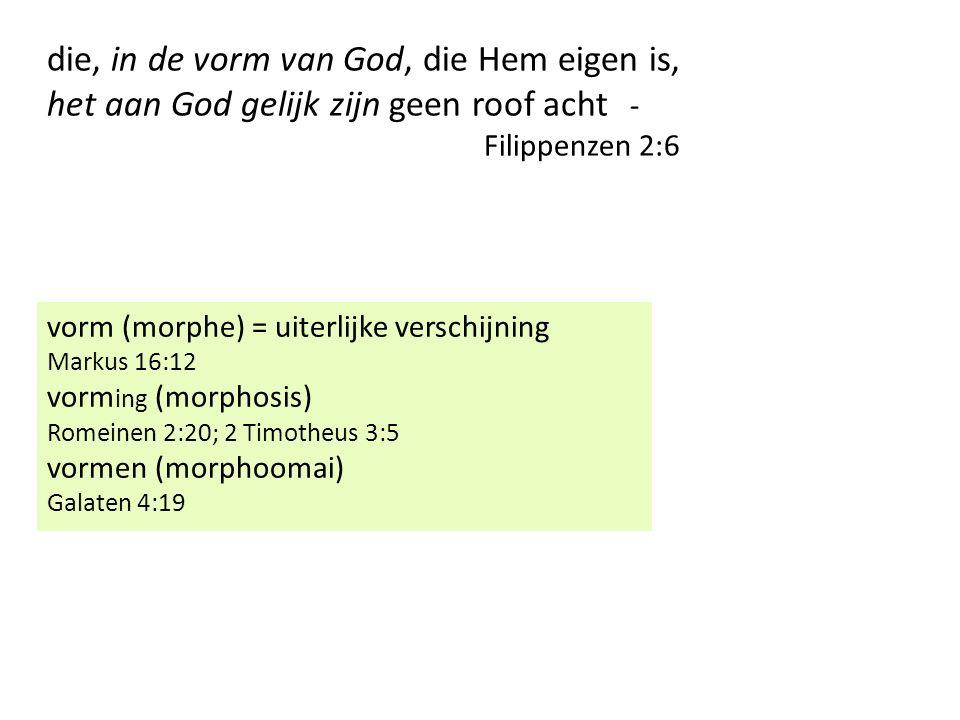 die, in de vorm van God, die Hem eigen is, het aan God gelijk zijn geen roof acht - Filippenzen 2:6 vorm (morphe) = uiterlijke verschijning Markus 16:12 vorm ing (morphosis) Romeinen 2:20; 2 Timotheus 3:5 vormen (morphoomai) Galaten 4:19