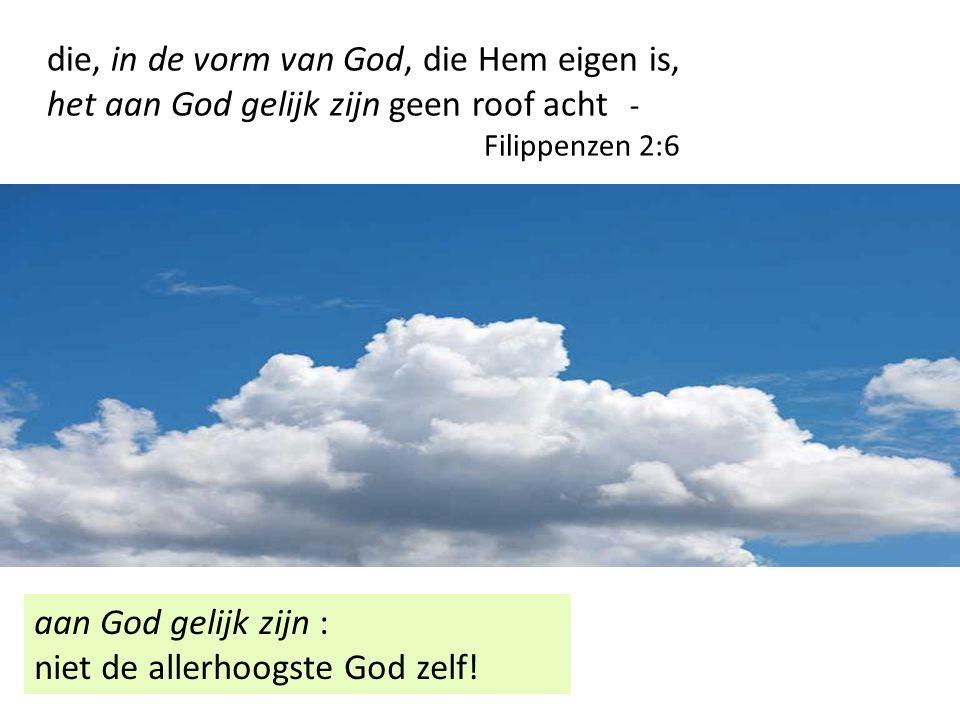 die, in de vorm van God, die Hem eigen is, het aan God gelijk zijn geen roof acht - Filippenzen 2:6 aan God gelijk zijn : niet de allerhoogste God zelf!