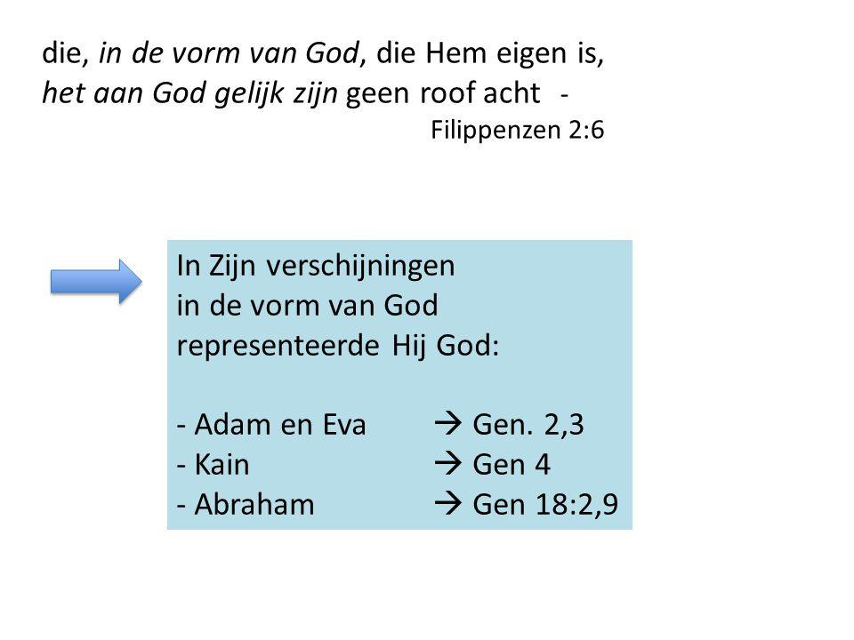 die, in de vorm van God, die Hem eigen is, het aan God gelijk zijn geen roof acht - Filippenzen 2:6 In Zijn verschijningen in de vorm van God representeerde Hij God: - Adam en Eva  Gen.