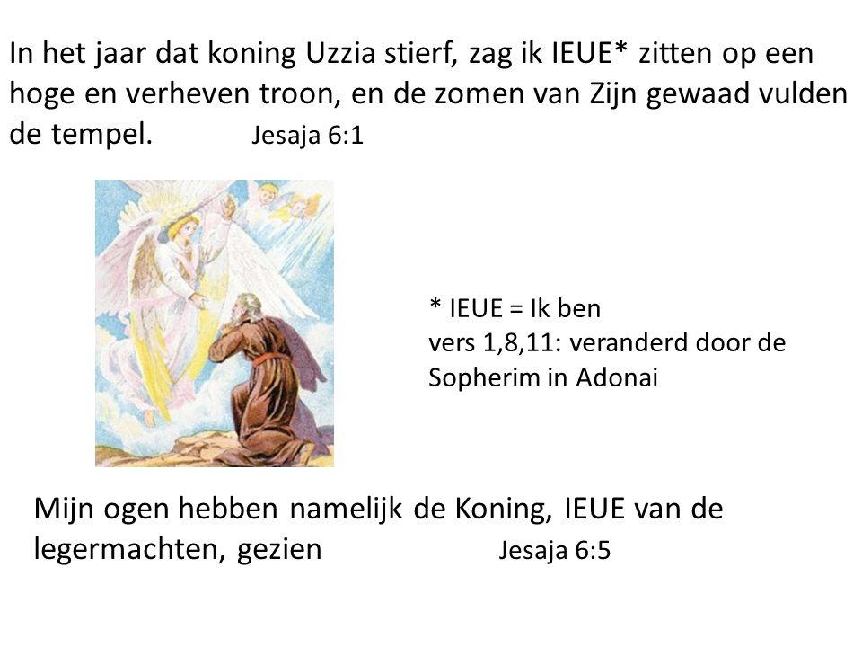 In het jaar dat koning Uzzia stierf, zag ik IEUE* zitten op een hoge en verheven troon, en de zomen van Zijn gewaad vulden de tempel. Jesaja 6:1 Mijn