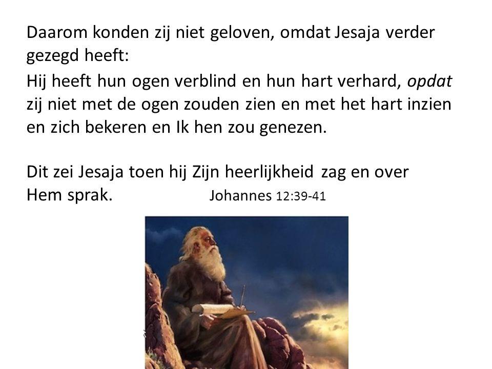 Daarom konden zij niet geloven, omdat Jesaja verder gezegd heeft: Hij heeft hun ogen verblind en hun hart verhard, opdat zij niet met de ogen zouden z