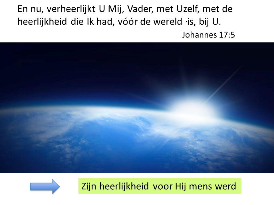 En nu, verheerlijkt U Mij, Vader, met Uzelf, met de heerlijkheid die Ik had, vóór de wereld.