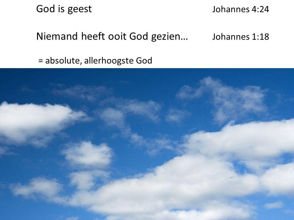 God is geest Johannes 4:24 Niemand heeft ooit God gezien… Johannes 1:18 = absolute, allerhoogste God