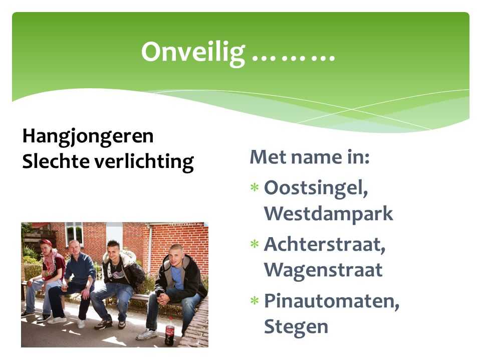 Onveilig ……… Met name in:  Oostsingel, Westdampark  Achterstraat, Wagenstraat  Pinautomaten, Stegen Hangjongeren Slechte verlichting