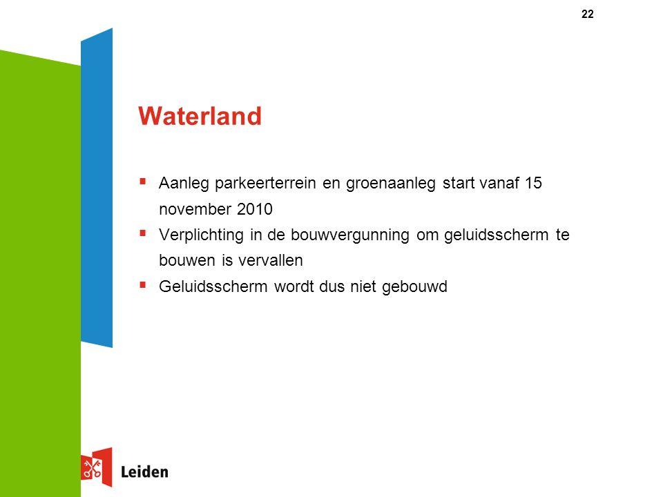 22 Waterland  Aanleg parkeerterrein en groenaanleg start vanaf 15 november 2010  Verplichting in de bouwvergunning om geluidsscherm te bouwen is vervallen  Geluidsscherm wordt dus niet gebouwd