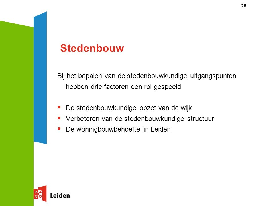 25 Stedenbouw Bij het bepalen van de stedenbouwkundige uitgangspunten hebben drie factoren een rol gespeeld  De stedenbouwkundige opzet van de wijk  Verbeteren van de stedenbouwkundige structuur  De woningbouwbehoefte in Leiden