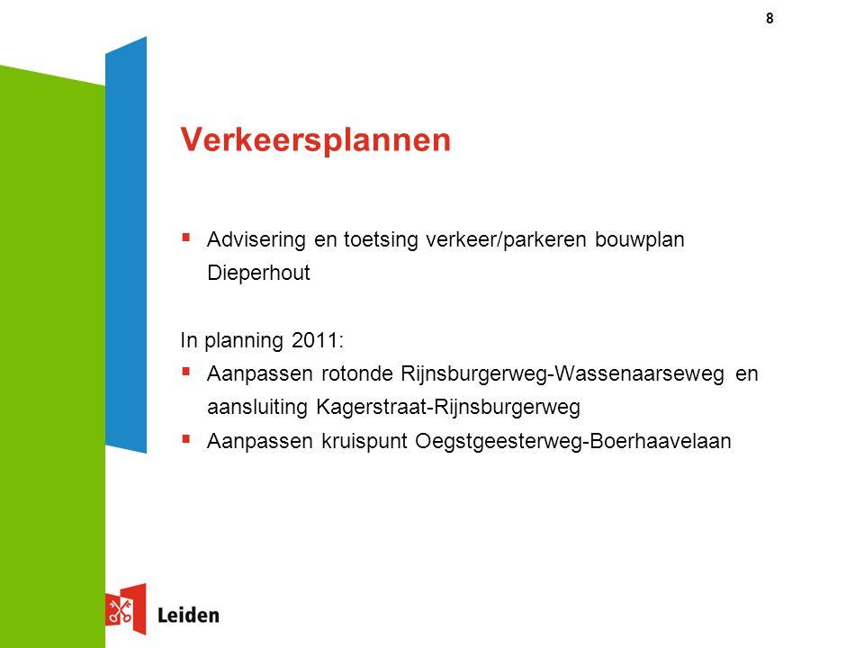 8 Verkeersplannen  Advisering en toetsing verkeer/parkeren bouwplan Dieperhout In planning 2011:  Aanpassen rotonde Rijnsburgerweg-Wassenaarseweg en aansluiting Kagerstraat-Rijnsburgerweg  Aanpassen kruispunt Oegstgeesterweg-Boerhaavelaan