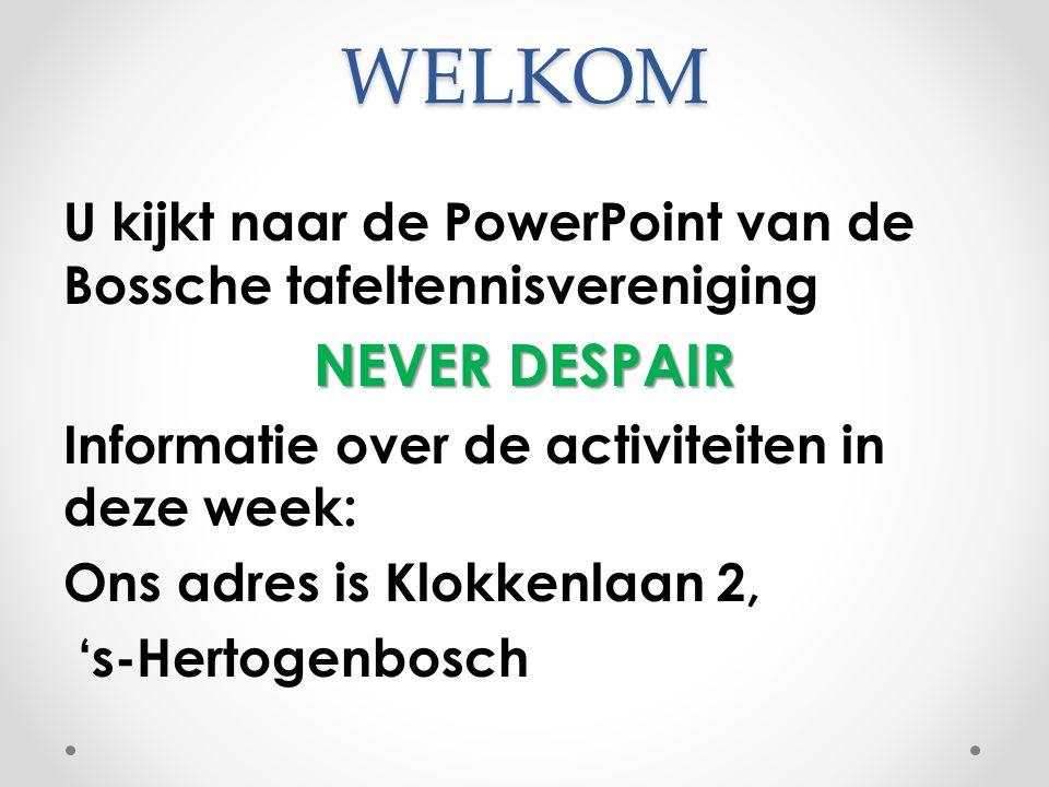 WELKOM U kijkt naar de PowerPoint van de Bossche tafeltennisvereniging NEVER DESPAIR Informatie over de activiteiten in deze week: Ons adres is Klokkenlaan 2, 's-Hertogenbosch